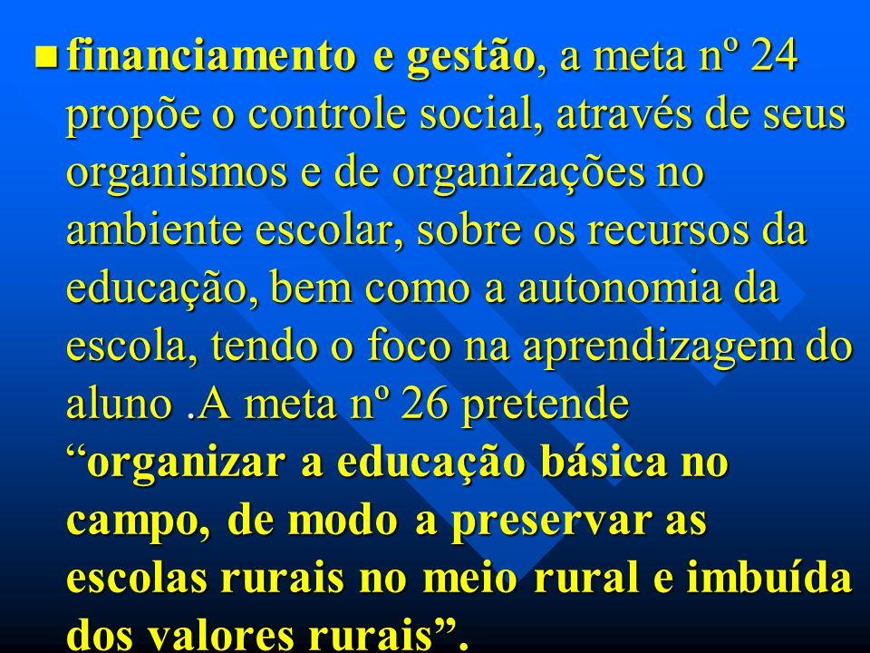 financiamento e gestão, a meta nº 24 propõe o controle social, através de seus organismos e de organizações no ambiente escolar, sobre os recursos da