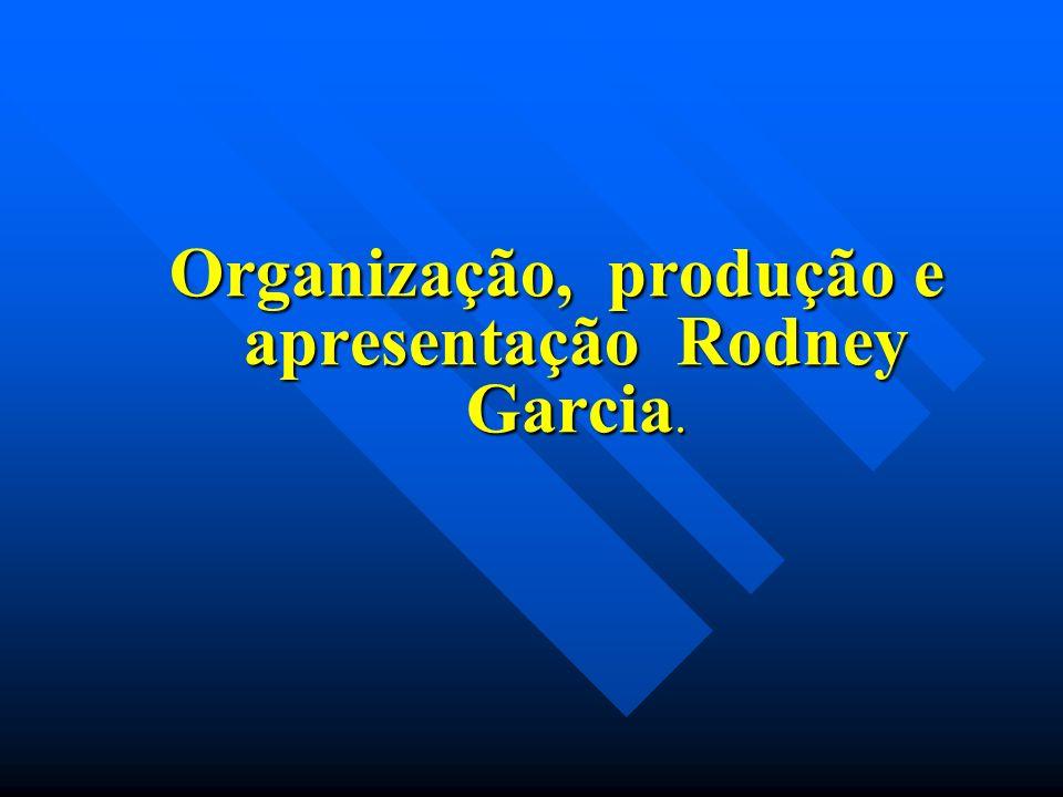 Organização, produção e apresentação Rodney Garcia. Organização, produção e apresentação Rodney Garcia.