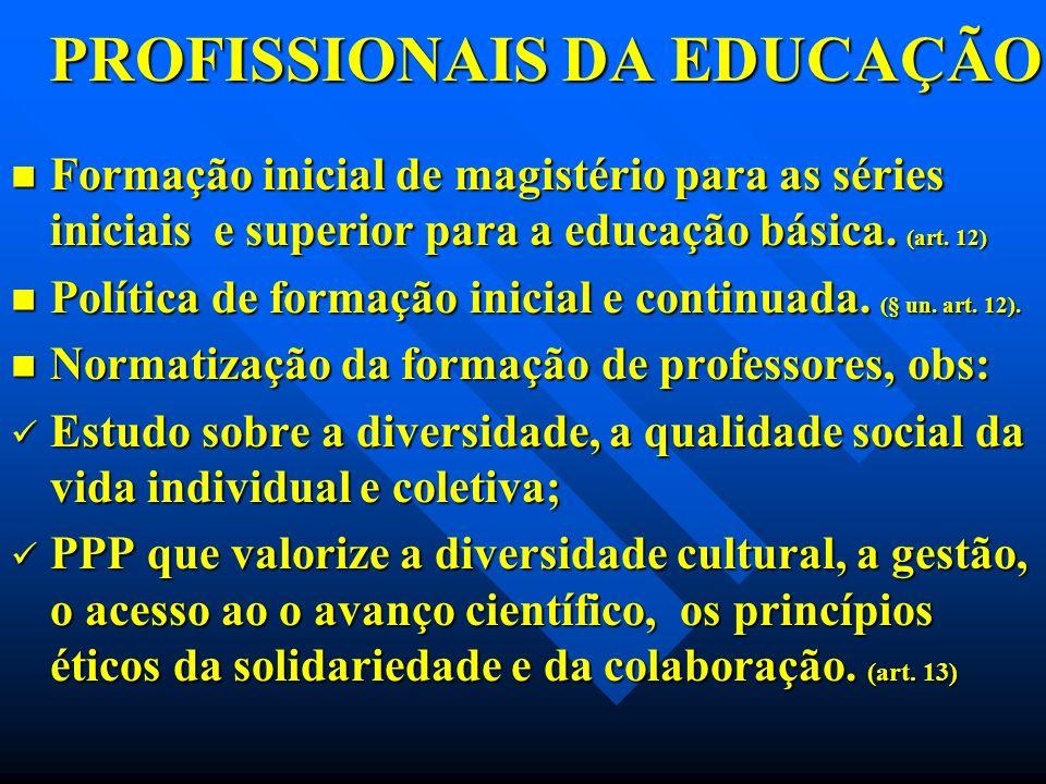PROFISSIONAIS DA EDUCAÇÃO PROFISSIONAIS DA EDUCAÇÃO Formação inicial de magistério para as séries iniciais e superior para a educação básica. (art. 12