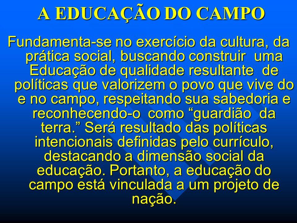 A EDUCAÇÃO DO CAMPO Fundamenta-se no exercício da cultura, da prática social, buscando construir uma Educação de qualidade resultante de políticas que