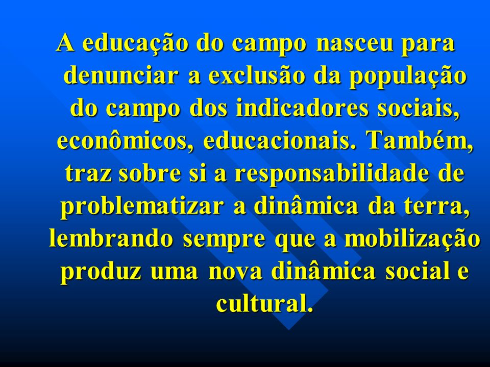 A educação do campo nasceu para denunciar a exclusão da população do campo dos indicadores sociais, econômicos, educacionais. Também, traz sobre si a