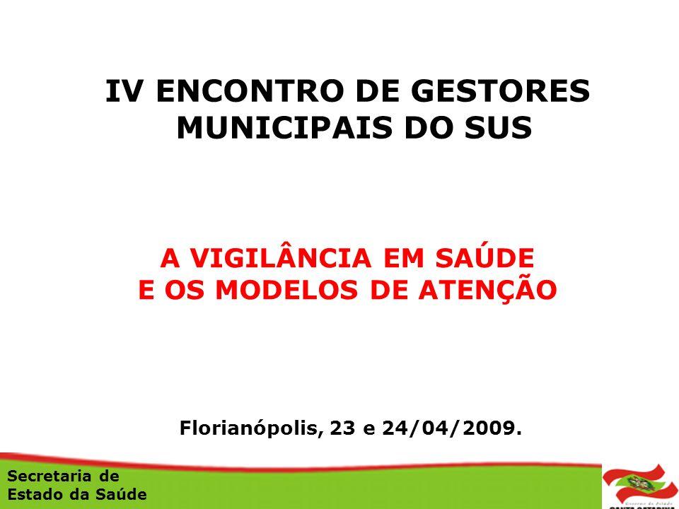 A VIGILÂNCIA EM SAÚDE E OS MODELOS DE ATENÇÃO Florianópolis, 23 e 24/04/2009. Secretaria de Estado da Saúde IV ENCONTRO DE GESTORES MUNICIPAIS DO SUS