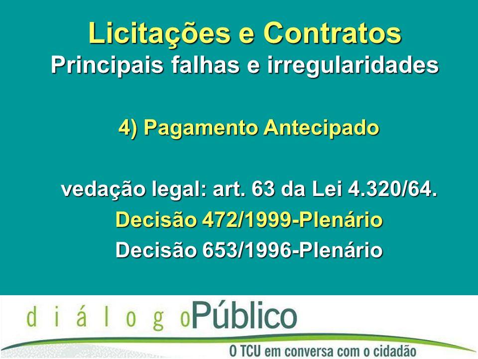 Licitações e Contratos Principais falhas e irregularidades 4) Pagamento Antecipado vedação legal: art. 63 da Lei 4.320/64. Decisão 472/1999-Plenário D