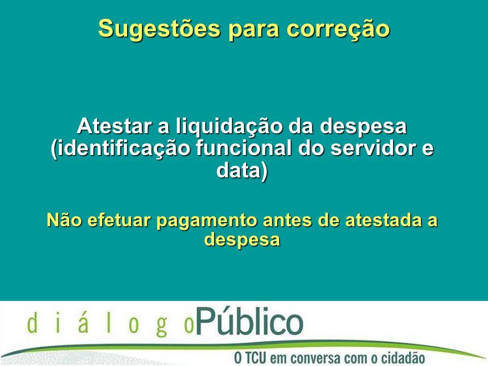 Sugestões para correção Atestar a liquidação da despesa (identificação funcional do servidor e data) Não efetuar pagamento antes de atestada a despesa