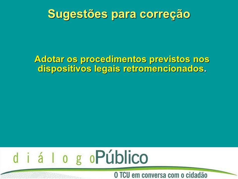 Sugestões para correção Adotar os procedimentos previstos nos dispositivos legais retromencionados.