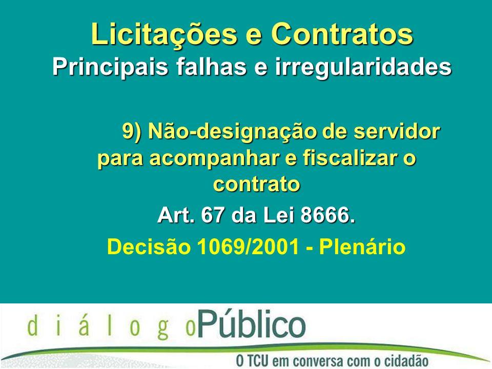 Licitações e Contratos Principais falhas e irregularidades 9) Não-designação de servidor para acompanhar e fiscalizar o contrato Art. 67 da Lei 8666.