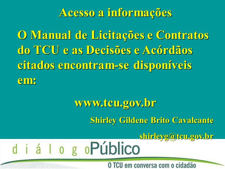 Acesso a informações O Manual de Licitações e Contratos do TCU e as Decisões e Acórdãos citados encontram-se disponíveis em: www.tcu.gov.br Shirley Gi