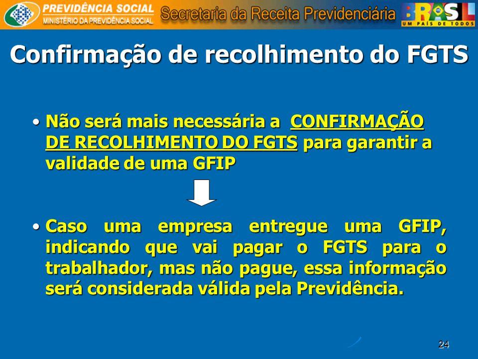 24 Confirmação de recolhimento do FGTS Não será mais necessária a CONFIRMAÇÃO DE RECOLHIMENTO DO FGTS para garantir a validade de uma GFIPNão será mai