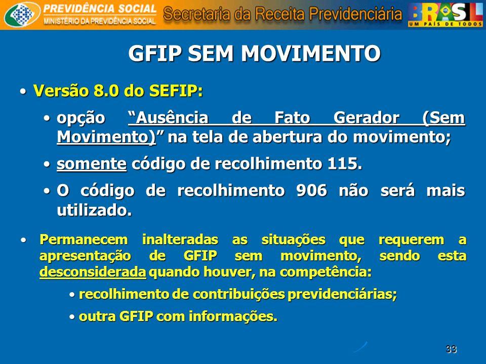 33 GFIP SEM MOVIMENTO Versão 8.0 do SEFIP:Versão 8.0 do SEFIP: opção Ausência de Fato Gerador (Sem Movimento) na tela de abertura do movimento;opção A