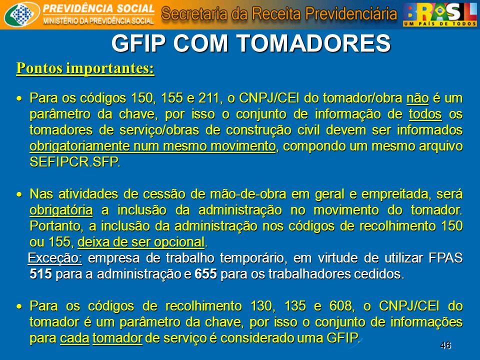 46 GFIP COM TOMADORES Pontos importantes: Para os códigos 150, 155 e 211, o CNPJ/CEI do tomador/obra não é um parâmetro da chave, por isso o conjunto