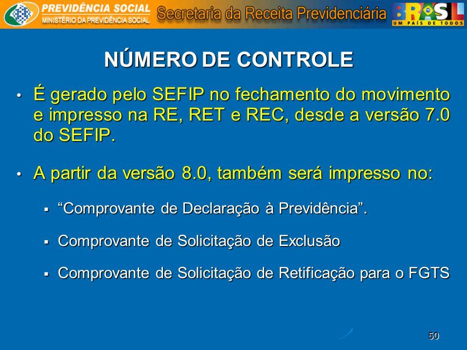 50 NÚMERO DE CONTROLE É gerado pelo SEFIP no fechamento do movimento e impresso na RE, RET e REC, desde a versão 7.0 do SEFIP. A partir da versão 8.0,