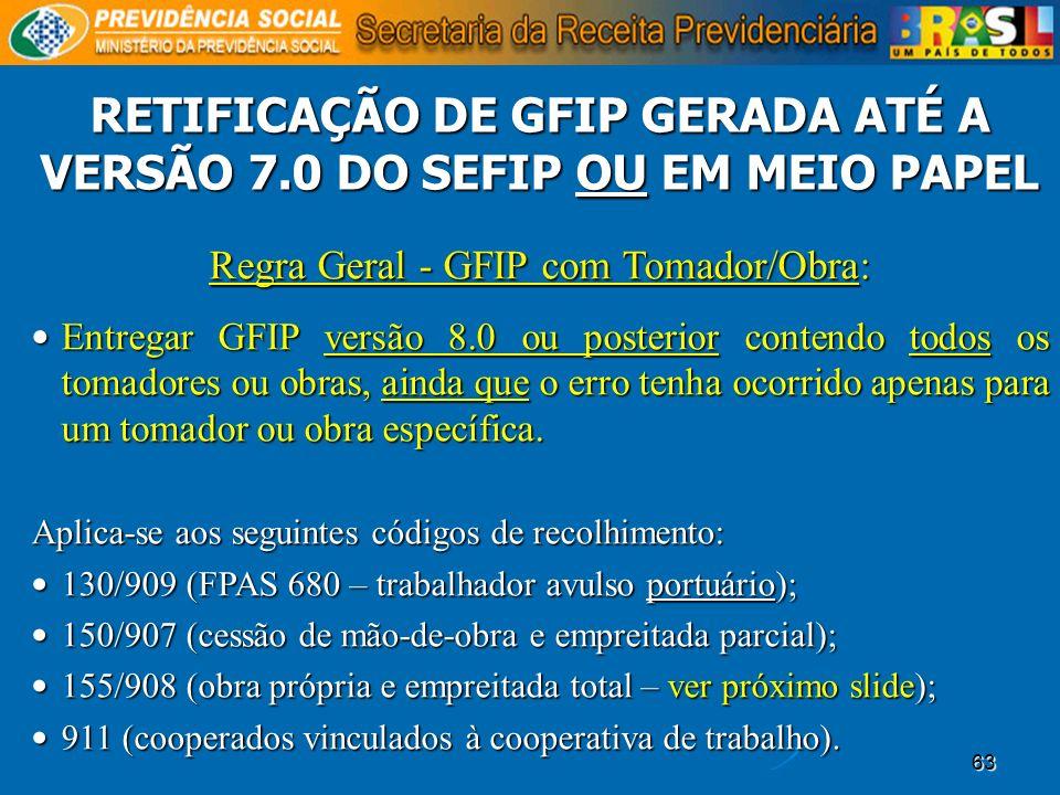 63 Regra Geral - GFIP com Tomador/Obra: Entregar GFIP versão 8.0 ou posterior contendo todos os tomadores ou obras, ainda que o erro tenha ocorrido ap