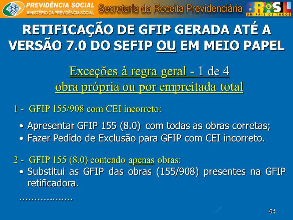 64 Exceções à regra geral - 1 de 4 obra própria ou por empreitada total 1 - GFIP 155/908 com CEI incorreto: Apresentar GFIP 155 (8.0) com todas as obr