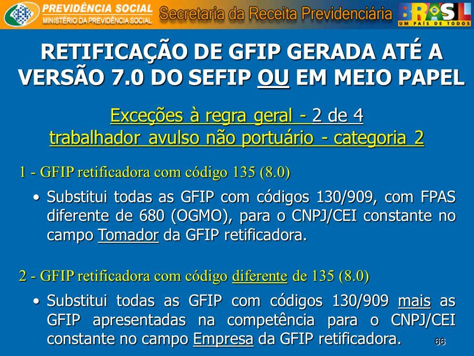 66 Exceções à regra geral - 2 de 4 trabalhador avulso não portuário - categoria 2 1 - GFIP retificadora com código 135 (8.0) Substitui todas as GFIP c
