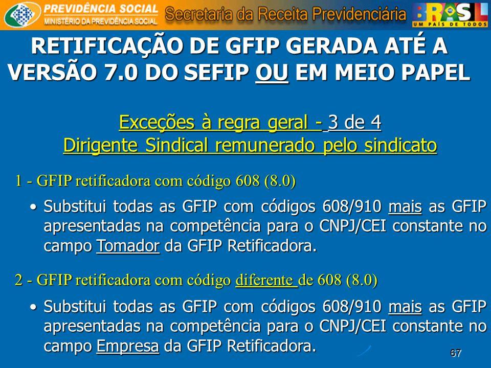 67 Exceções à regra geral - 3 de 4 Dirigente Sindical remunerado pelo sindicato 1 - GFIP retificadora com código 608 (8.0) Substitui todas as GFIP com