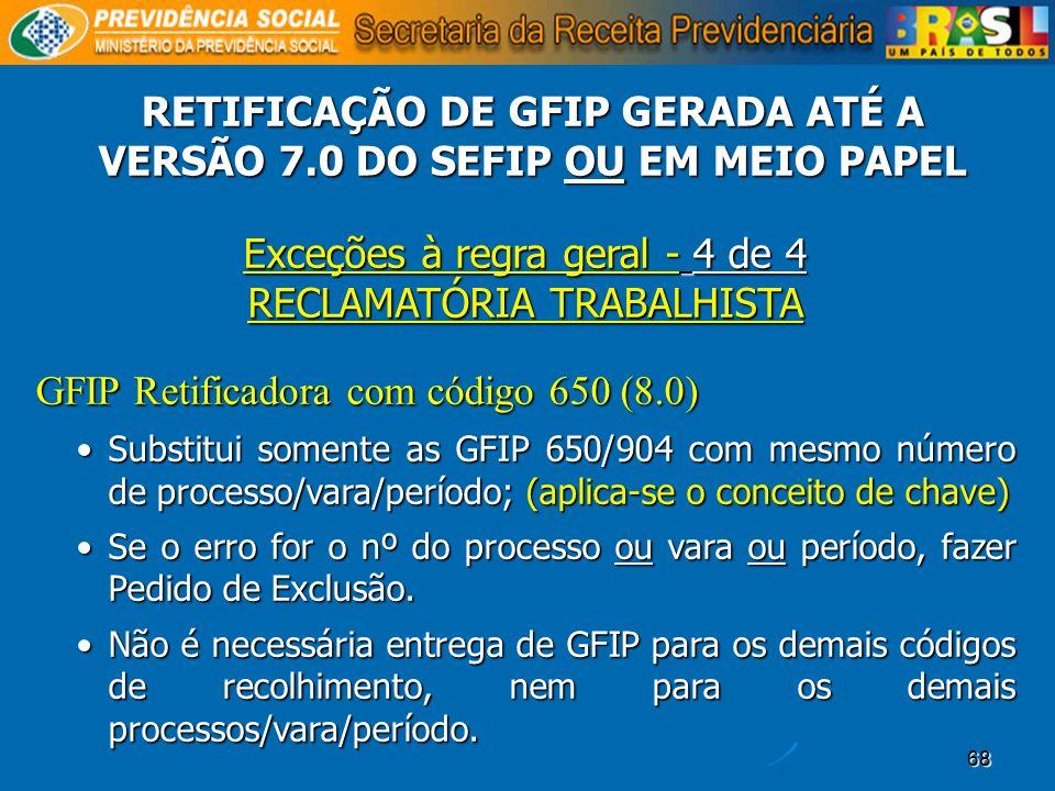 68 Exceções à regra geral - 4 de 4 RECLAMATÓRIA TRABALHISTA GFIP Retificadora com código 650 (8.0) Substitui somente as GFIP 650/904 com mesmo número