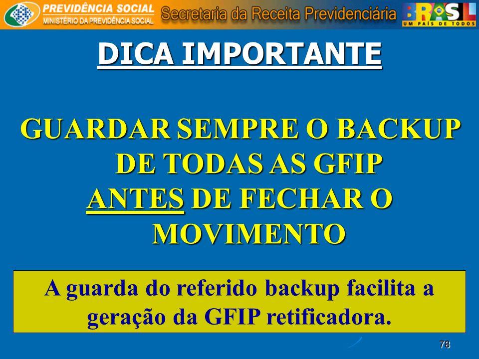 78 DICA IMPORTANTE GUARDAR SEMPRE O BACKUP DE TODAS AS GFIP ANTES DE FECHAR O MOVIMENTO A guarda do referido backup facilita a geração da GFIP retific