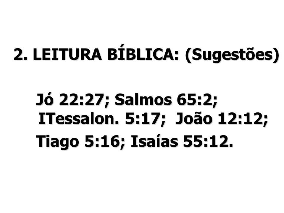 2. LEITURA BÍBLICA: (Sugestões) Jó 22:27; Salmos 65:2; ITessalon. 5:17; João 12:12; Jó 22:27; Salmos 65:2; ITessalon. 5:17; João 12:12; Tiago 5:16; Is