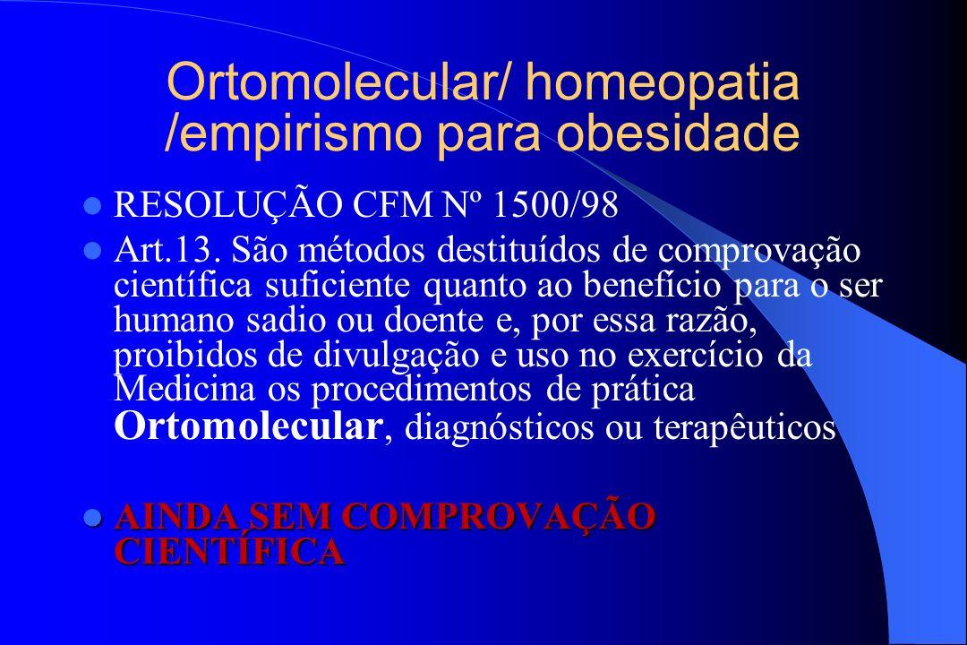 Ortomolecular/ homeopatia /empirismo para obesidade RESOLUÇÃO CFM Nº 1500/98 Art.13. São métodos destituídos de comprovação científica suficiente quan