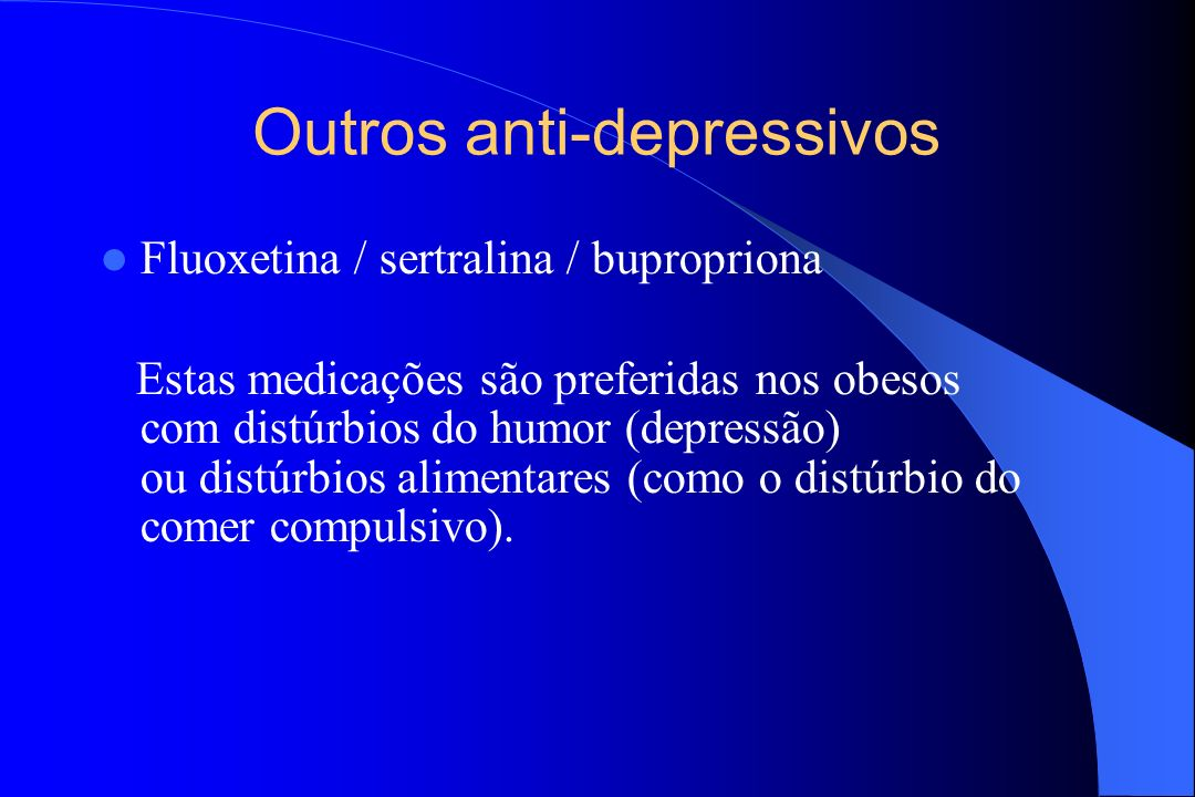 Outros anti-depressivos Fluoxetina / sertralina / bupropriona Estas medicações são preferidas nos obesos com distúrbios do humor (depressão) ou distúr