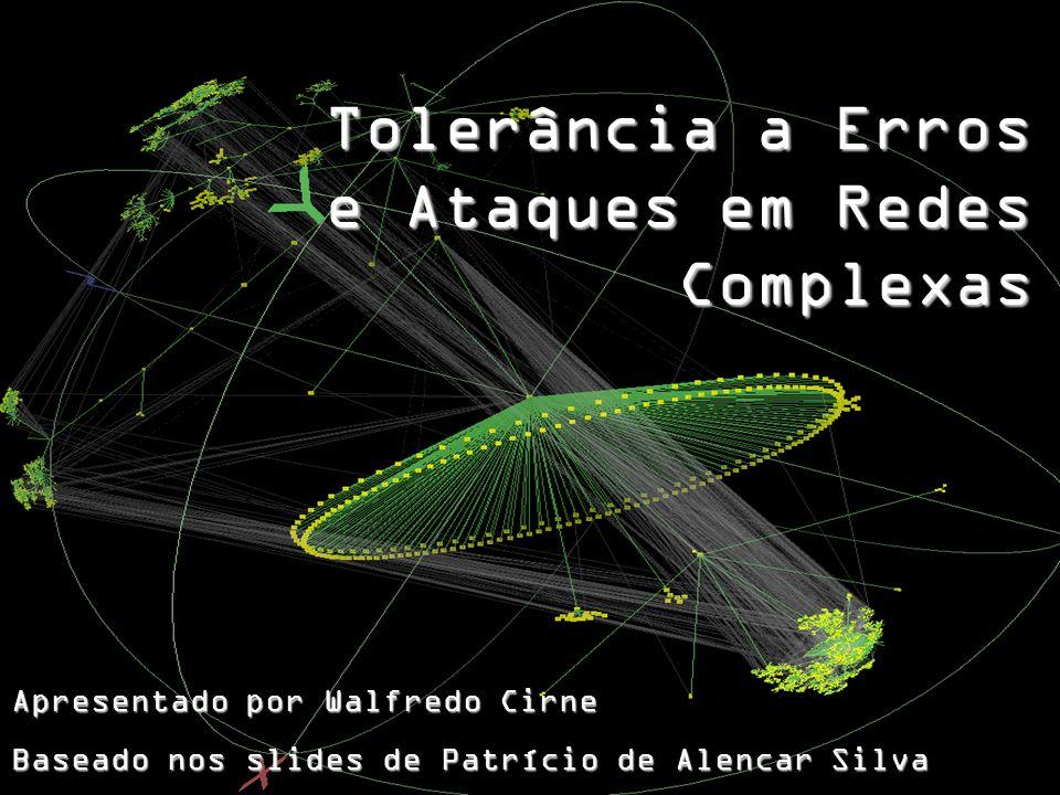 Apresentado por Walfredo Cirne Baseado nos slides de Patrício de Alencar Silva Tolerância a Erros e Ataques em Redes Complexas