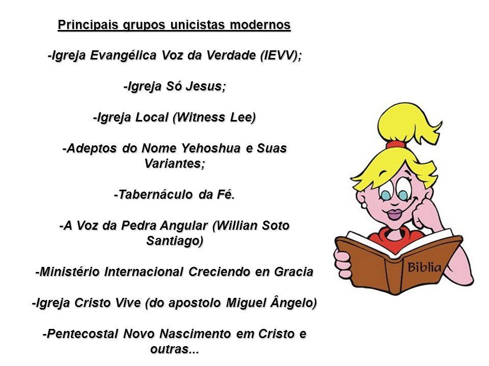 Principais grupos unicistas modernos -Igreja Evangélica Voz da Verdade (IEVV); -Igreja Só Jesus; -Igreja Local (Witness Lee) -Adeptos do Nome Yehoshua