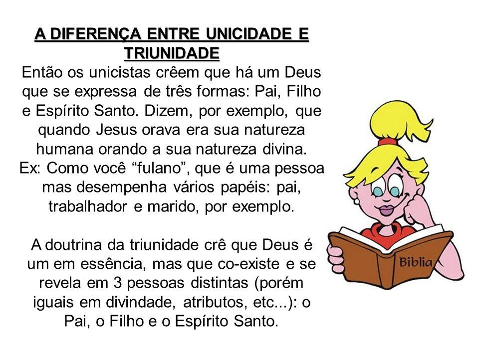 A DIFERENÇA ENTRE UNICIDADE E TRIUNIDADE Então os unicistas crêem que há um Deus que se expressa de três formas: Pai, Filho e Espírito Santo. Dizem, p