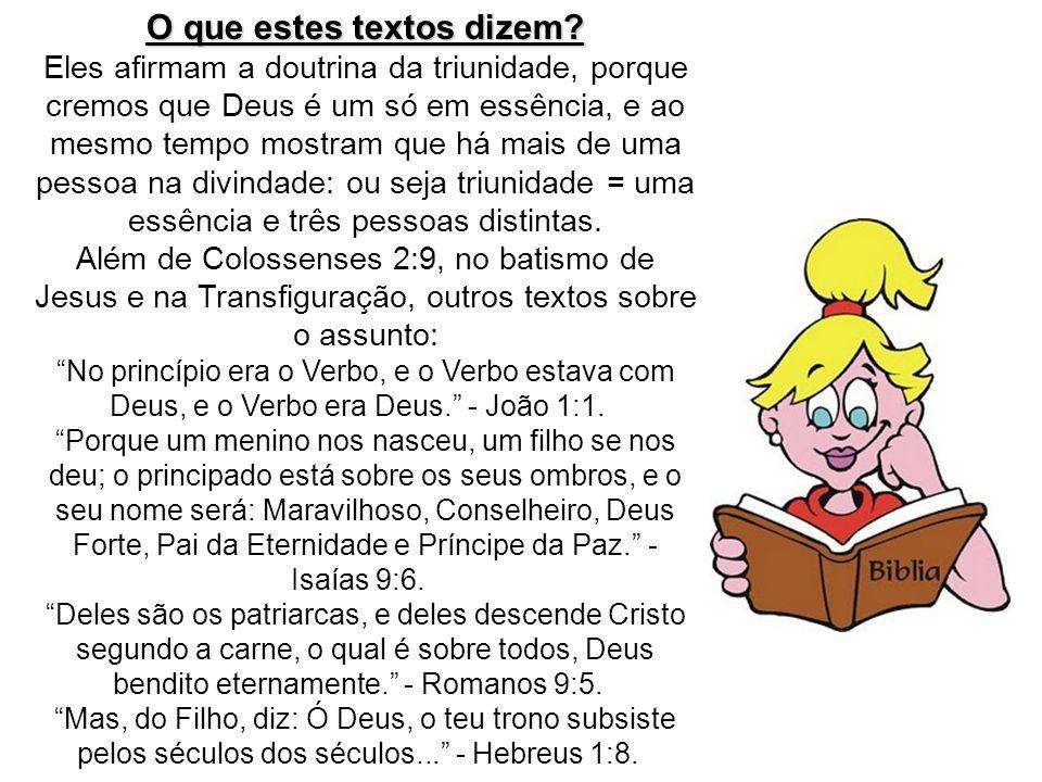 O que estes textos dizem? Eles afirmam a doutrina da triunidade, porque cremos que Deus é um só em essência, e ao mesmo tempo mostram que há mais de u