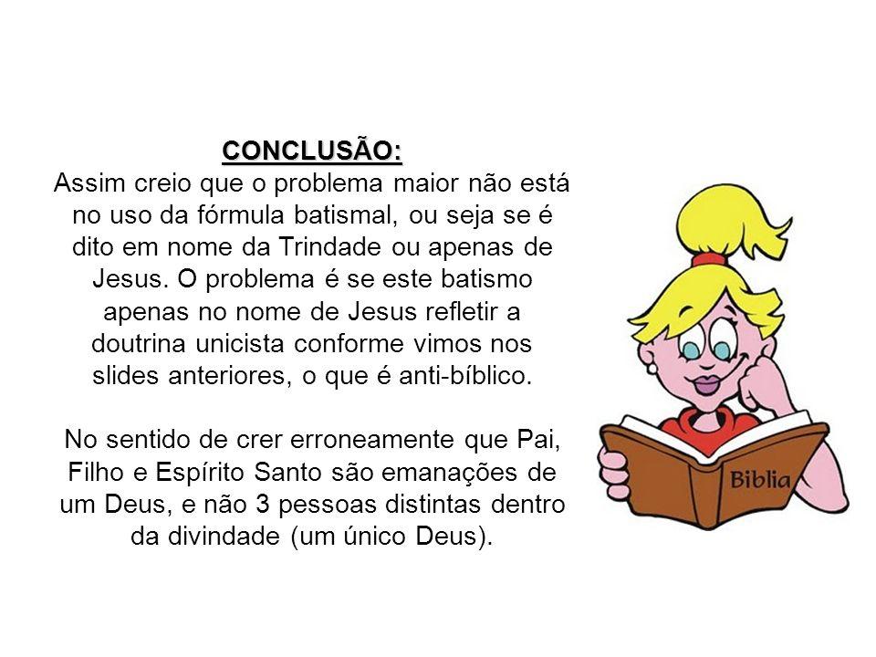 CONCLUSÃO: Assim creio que o problema maior não está no uso da fórmula batismal, ou seja se é dito em nome da Trindade ou apenas de Jesus. O problema