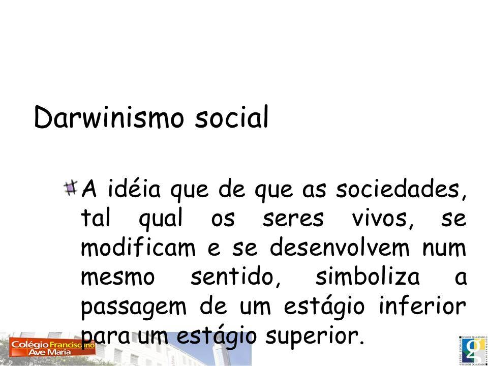 Darwinismo social A idéia que de que as sociedades, tal qual os seres vivos, se modificam e se desenvolvem num mesmo sentido, simboliza a passagem de
