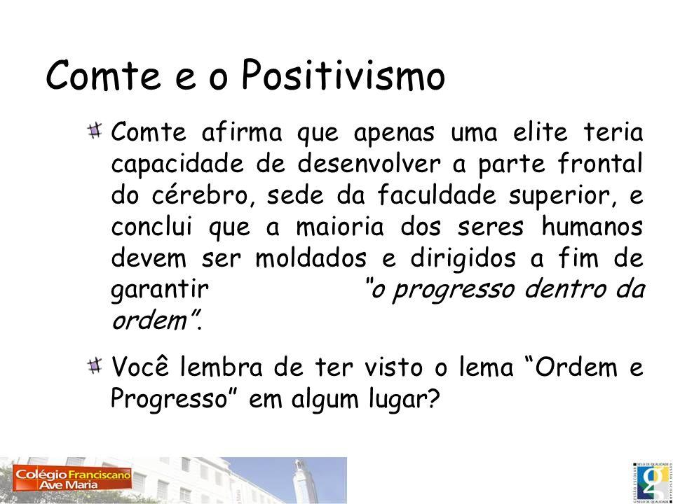 Comte e o Positivismo Comte afirma que apenas uma elite teria capacidade de desenvolver a parte frontal do cérebro, sede da faculdade superior, e conc