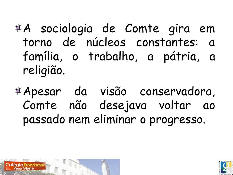 A sociologia de Comte gira em torno de núcleos constantes: a família, o trabalho, a pátria, a religião. Apesar da visão conservadora, Comte não deseja