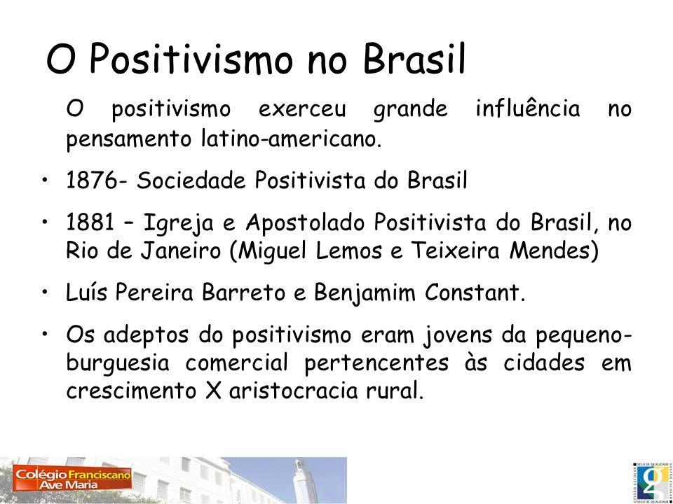 O Positivismo no Brasil O positivismo exerceu grande influência no pensamento latino-americano. 1876- Sociedade Positivista do Brasil 1881 – Igreja e
