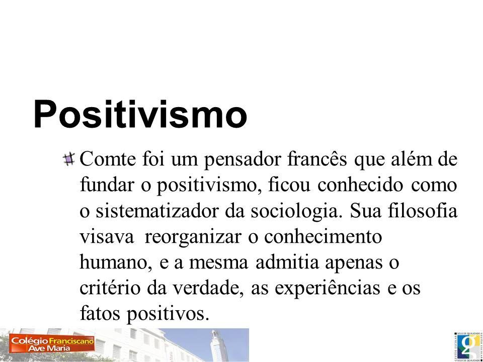 Positivismo Comte foi um pensador francês que além de fundar o positivismo, ficou conhecido como o sistematizador da sociologia. Sua filosofia visava