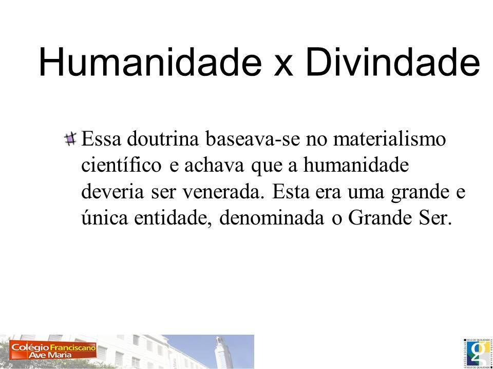 Humanidade x Divindade Essa doutrina baseava-se no materialismo científico e achava que a humanidade deveria ser venerada.