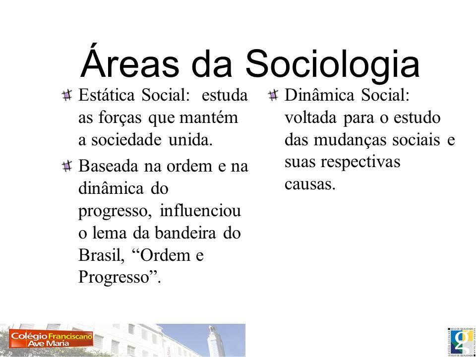 Áreas da Sociologia Estática Social: estuda as forças que mantém a sociedade unida. Baseada na ordem e na dinâmica do progresso, influenciou o lema da