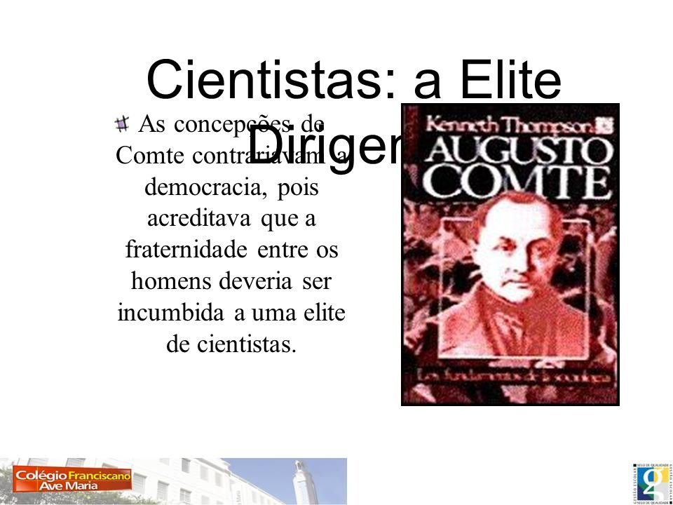 Cientistas: a Elite Dirigente As concepções de Comte contrariavam a democracia, pois acreditava que a fraternidade entre os homens deveria ser incumbi