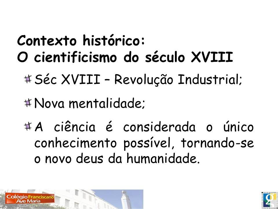 Contexto histórico: O cientificismo do século XVIII Séc XVIII – Revolução Industrial; Nova mentalidade; A ciência é considerada o único conhecimento p