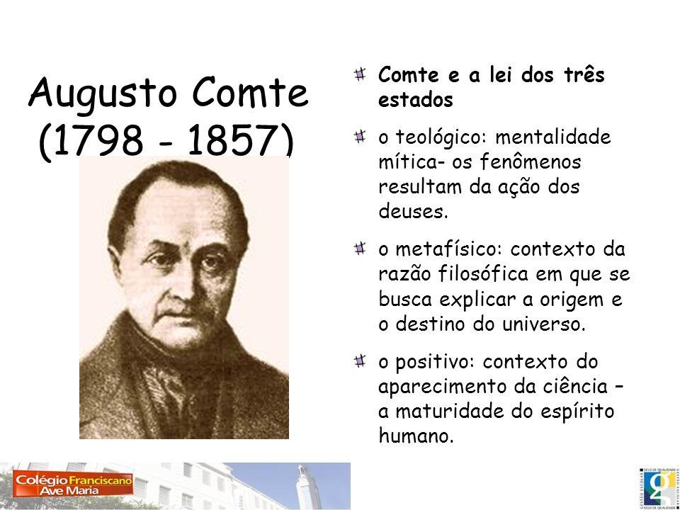 Augusto Comte (1798 - 1857) Comte e a lei dos três estados o teológico: mentalidade mítica- os fenômenos resultam da ação dos deuses. o metafísico: co