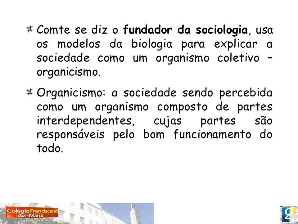 Comte se diz o fundador da sociologia, usa os modelos da biologia para explicar a sociedade como um organismo coletivo – organicismo. Organicismo: a s
