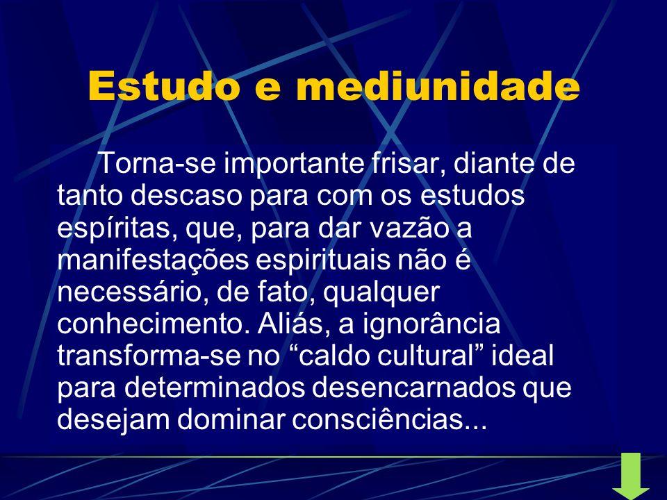 Estudo e mediunidade Torna-se importante frisar, diante de tanto descaso para com os estudos espíritas, que, para dar vazão a manifestações espirituai