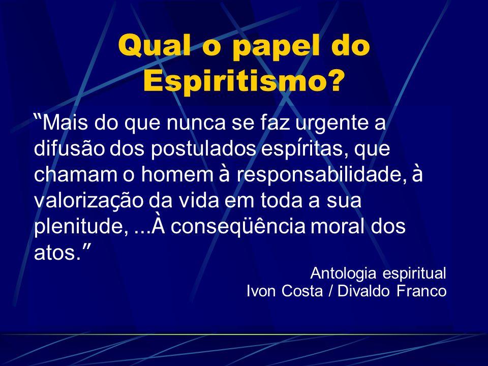 Qual o papel do Espiritismo? Mais do que nunca se faz urgente a difusão dos postulados esp í ritas, que chamam o homem à responsabilidade, à valoriza