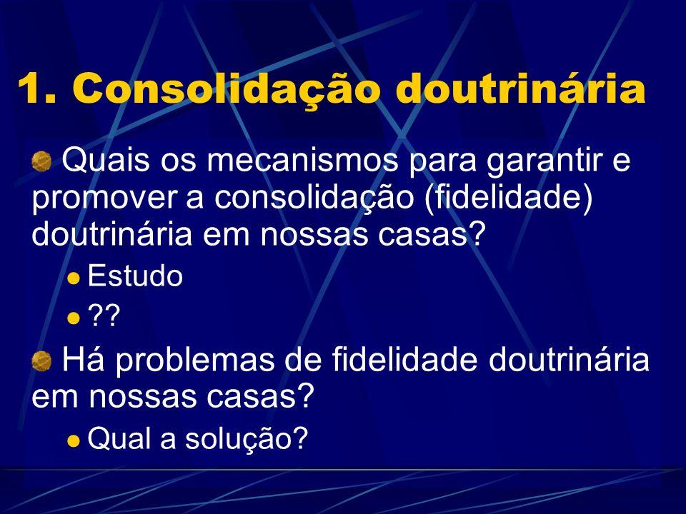 1. Consolidação doutrinária Quais os mecanismos para garantir e promover a consolidação (fidelidade) doutrinária em nossas casas? Estudo ?? Há problem