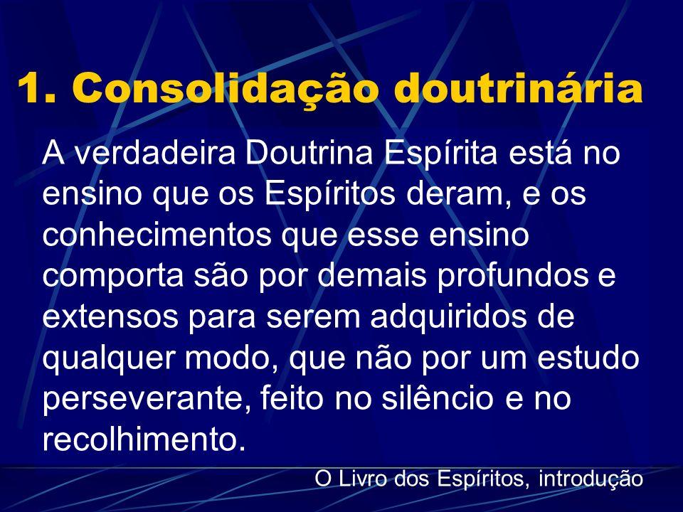 1. Consolidação doutrinária A verdadeira Doutrina Espírita está no ensino que os Espíritos deram, e os conhecimentos que esse ensino comporta são por