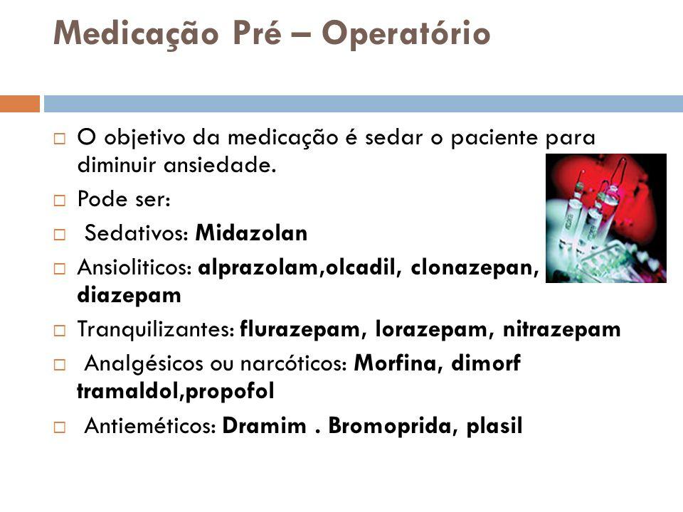 Medicação Pré – Operatório O objetivo da medicação é sedar o paciente para diminuir ansiedade. Pode ser: Sedativos: Midazolan Ansioliticos: alprazolam