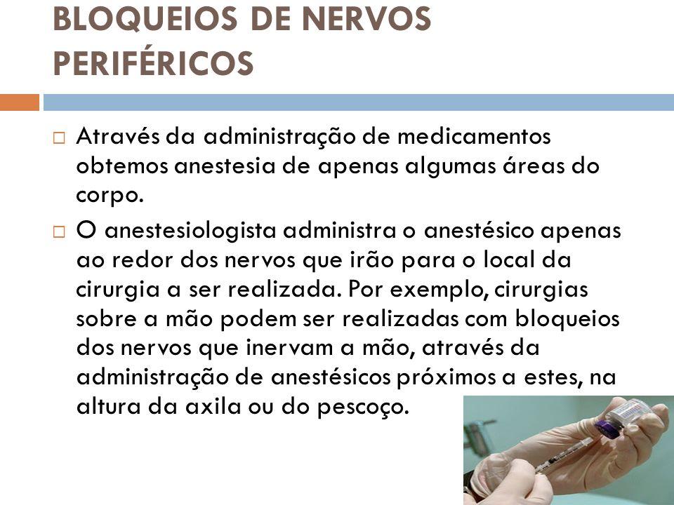 BLOQUEIOS DE NERVOS PERIFÉRICOS Através da administração de medicamentos obtemos anestesia de apenas algumas áreas do corpo. O anestesiologista admini