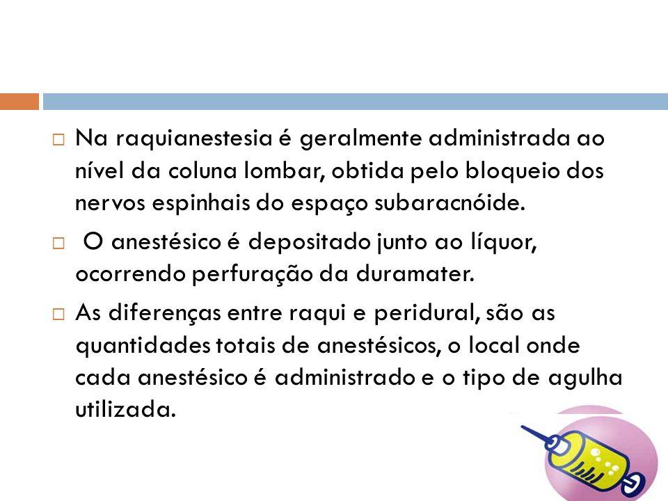 Na raquianestesia é geralmente administrada ao nível da coluna lombar, obtida pelo bloqueio dos nervos espinhais do espaço subaracnóide. O anestésico