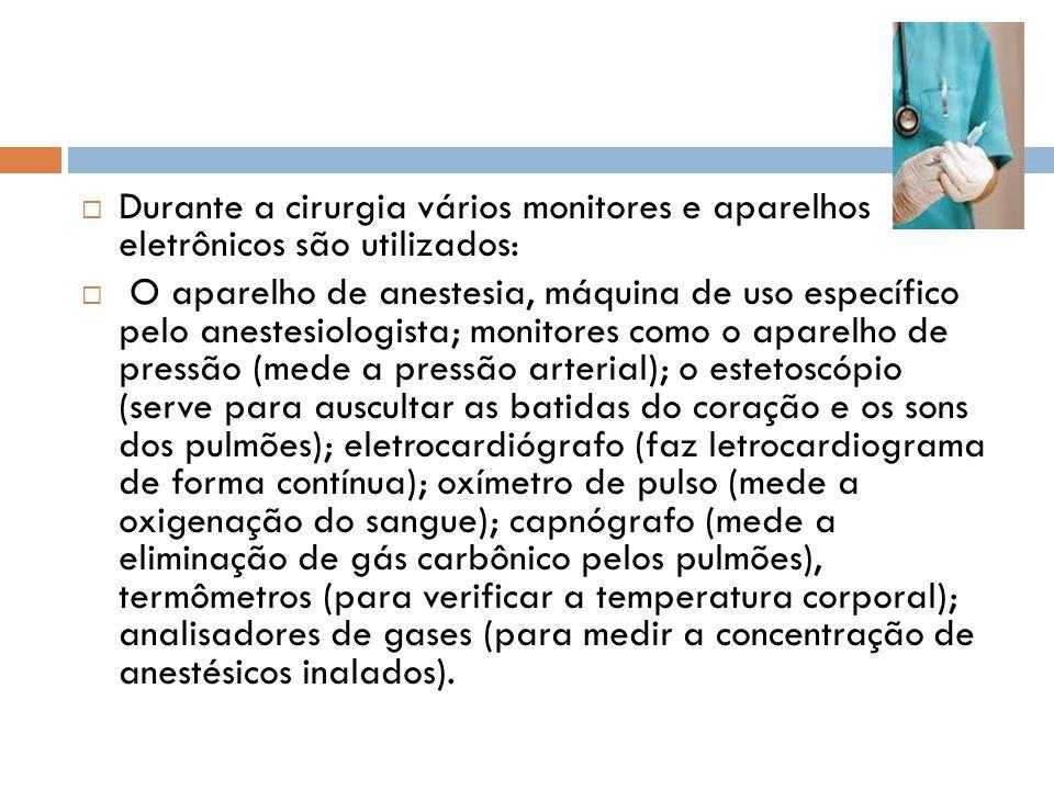 Durante a cirurgia vários monitores e aparelhos eletrônicos são utilizados: O aparelho de anestesia, máquina de uso específico pelo anestesiologista;