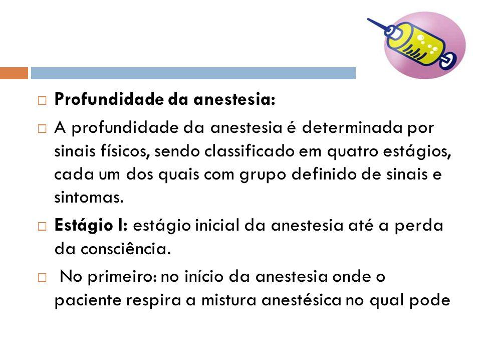 Profundidade da anestesia: A profundidade da anestesia é determinada por sinais físicos, sendo classificado em quatro estágios, cada um dos quais com