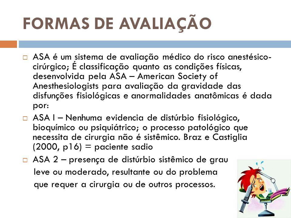 FORMAS DE AVALIAÇÃO ASA é um sistema de avaliação médico do risco anestésico- cirúrgico; É classificação quanto as condições físicas, desenvolvida pel